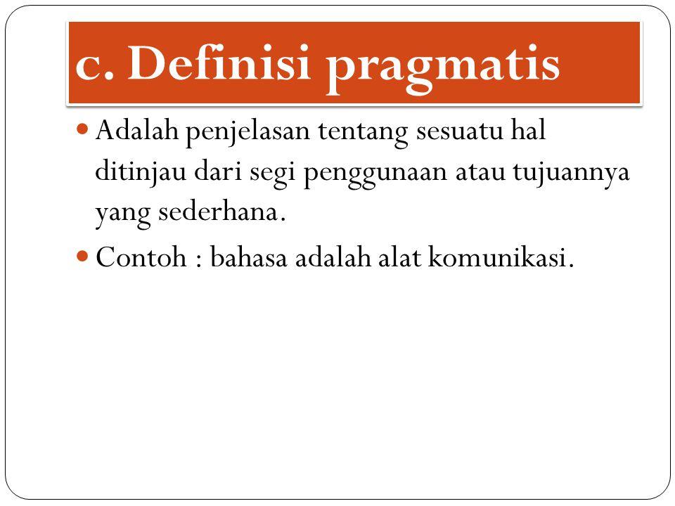 c. Definisi pragmatis Adalah penjelasan tentang sesuatu hal ditinjau dari segi penggunaan atau tujuannya yang sederhana.