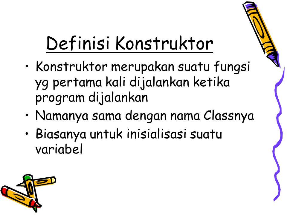 Definisi Konstruktor Konstruktor merupakan suatu fungsi yg pertama kali dijalankan ketika program dijalankan.