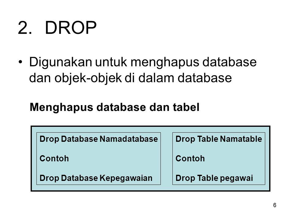 DROP Digunakan untuk menghapus database dan objek-objek di dalam database. Menghapus database dan tabel.