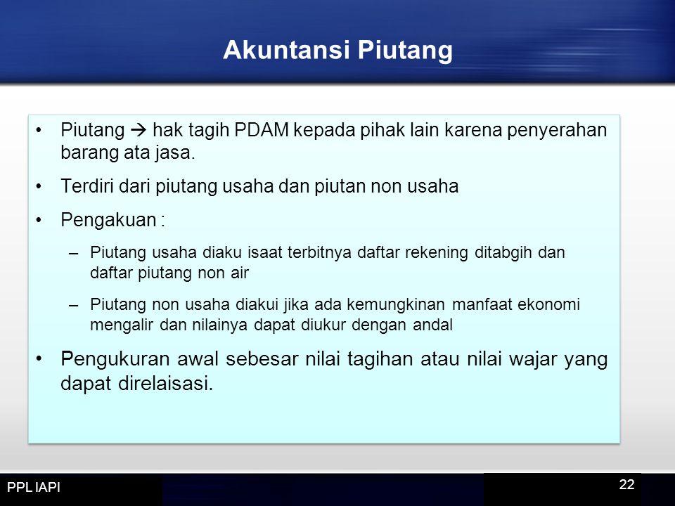 Akuntansi Piutang Piutang  hak tagih PDAM kepada pihak lain karena penyerahan barang ata jasa. Terdiri dari piutang usaha dan piutan non usaha.