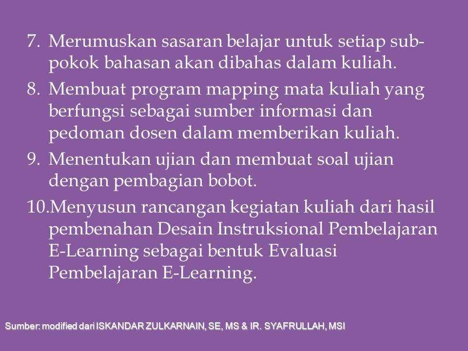 7. Merumuskan sasaran belajar untuk setiap sub-pokok bahasan akan dibahas dalam kuliah. 8. Membuat program mapping mata kuliah yang berfungsi sebagai sumber informasi dan pedoman dosen dalam memberikan kuliah. 9. Menentukan ujian dan membuat soal ujian dengan pembagian bobot. 10.Menyusun rancangan kegiatan kuliah dari hasil pembenahan Desain Instruksional Pembelajaran E-Learning sebagai bentuk Evaluasi Pembelajaran E-Learning.