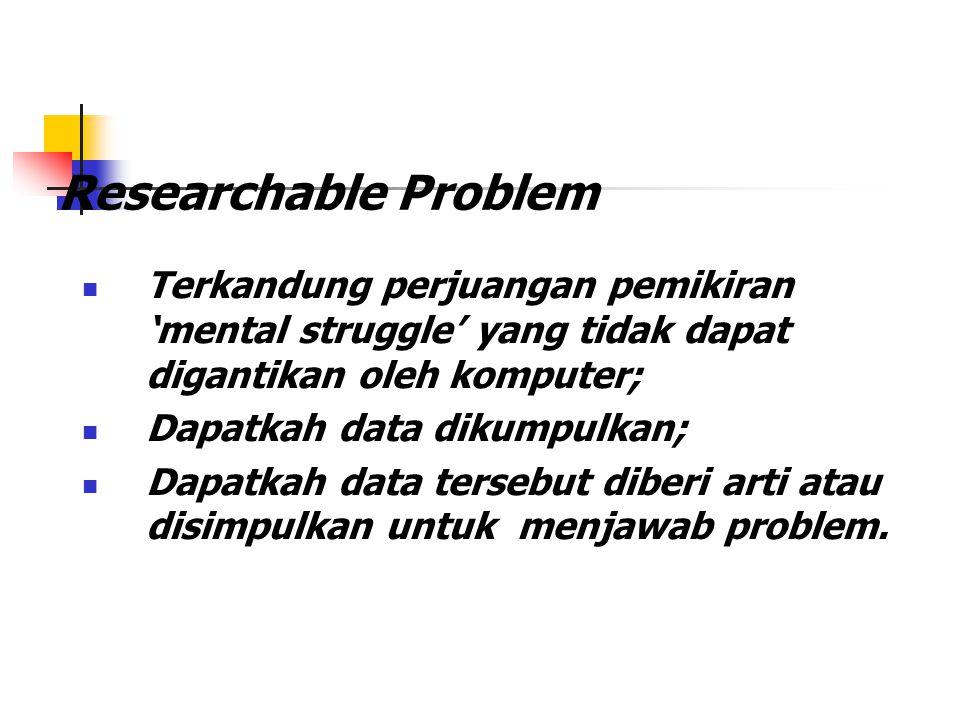 Researchable Problem Terkandung perjuangan pemikiran 'mental struggle' yang tidak dapat digantikan oleh komputer;