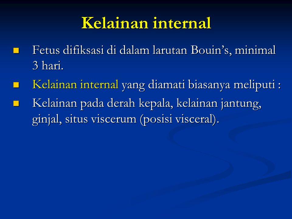 Kelainan internal Fetus difiksasi di dalam larutan Bouin's, minimal 3 hari. Kelainan internal yang diamati biasanya meliputi :