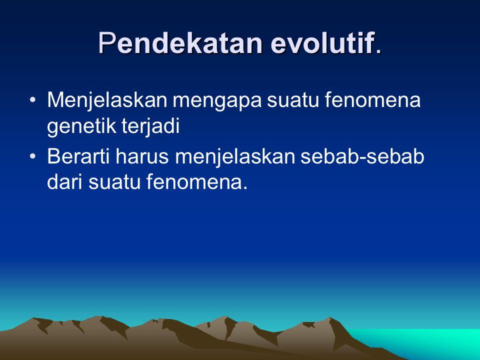 Pendekatan evolutif. Menjelaskan mengapa suatu fenomena genetik terjadi.
