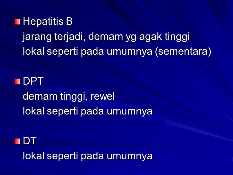 Hepatitis B jarang terjadi, demam yg agak tinggi. lokal seperti pada umumnya (sementara) DPT. demam tinggi, rewel.