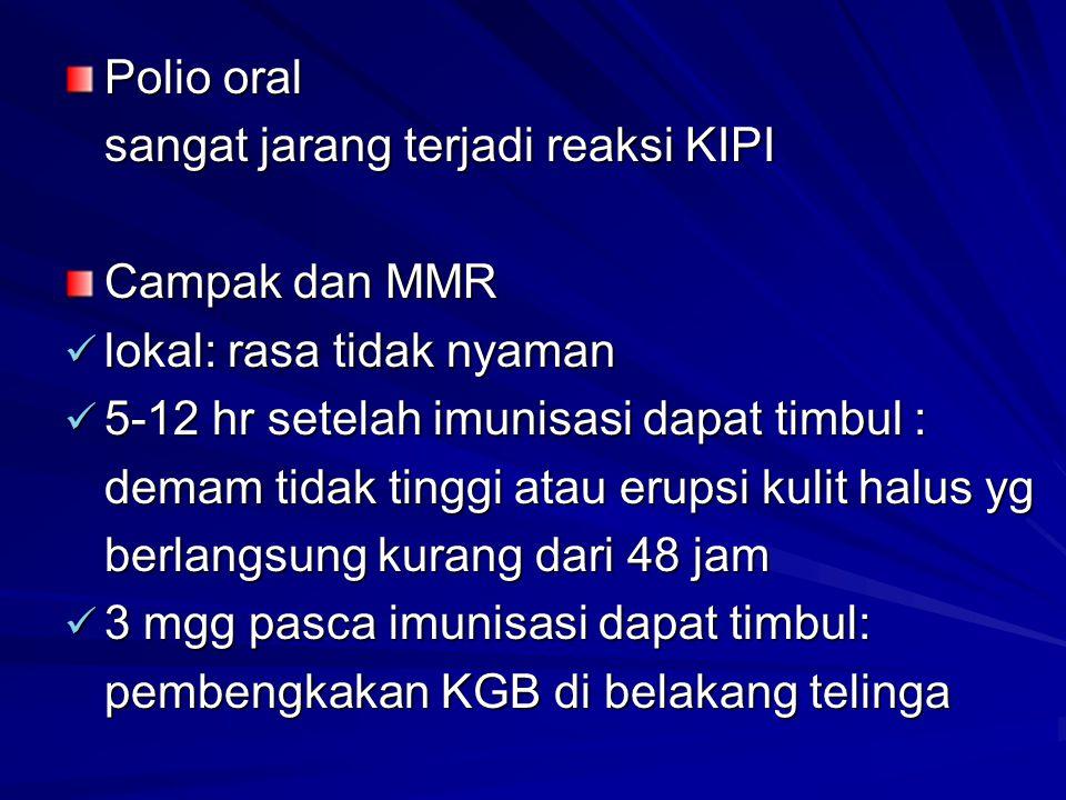 Polio oral sangat jarang terjadi reaksi KIPI. Campak dan MMR. lokal: rasa tidak nyaman. 5-12 hr setelah imunisasi dapat timbul :