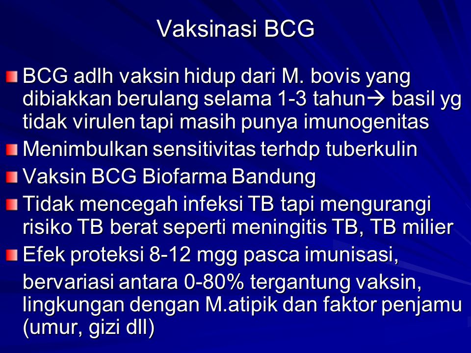Vaksinasi BCG BCG adlh vaksin hidup dari M. bovis yang dibiakkan berulang selama 1-3 tahun basil yg tidak virulen tapi masih punya imunogenitas.