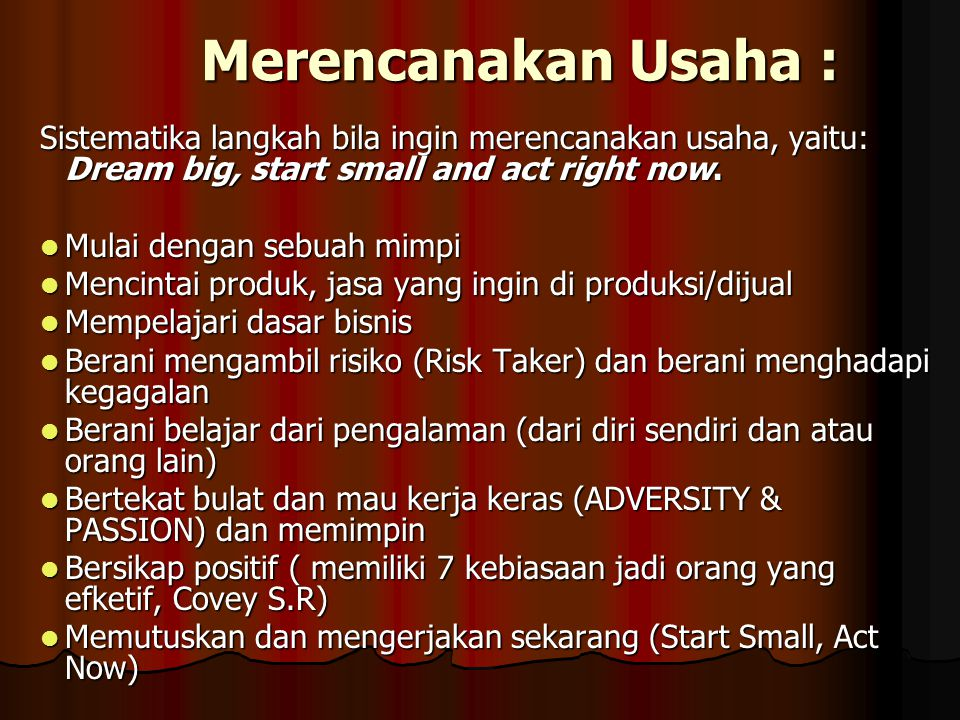 Merencanakan Usaha : Sistematika langkah bila ingin merencanakan usaha, yaitu: Dream big, start small and act right now.