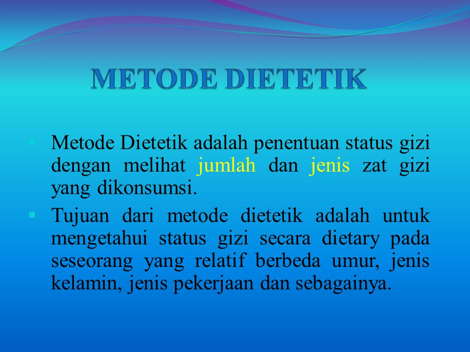 METODE DIETETIK Metode Dietetik adalah penentuan status gizi dengan melihat jumlah dan jenis zat gizi yang dikonsumsi.