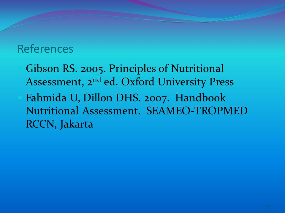 References Gibson RS Principles of Nutritional Assessment, 2nd ed. Oxford University Press.