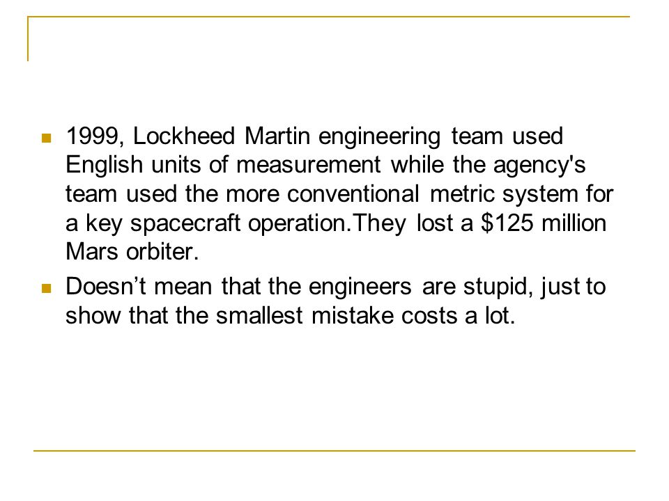 1999, Lockheed Martin engineering team used English units of measurement while the agency s team used the more conventional metric system for a key spacecraft operation.They lost a $125 million Mars orbiter.