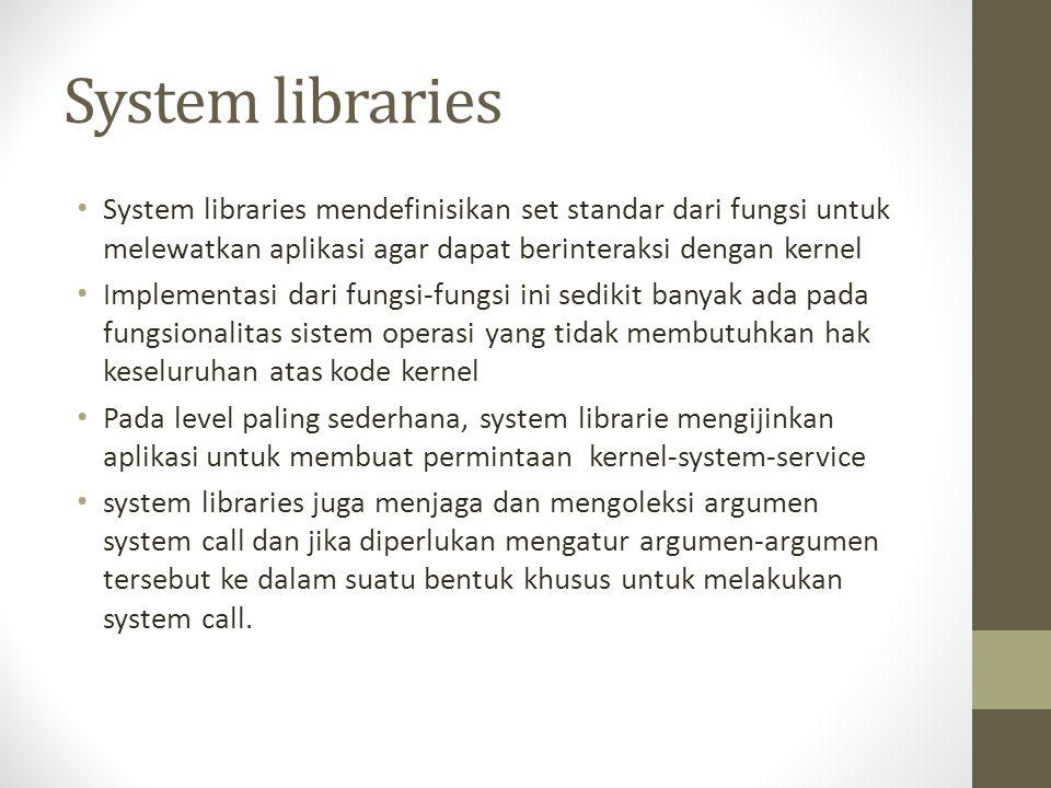 System libraries System libraries mendefinisikan set standar dari fungsi untuk melewatkan aplikasi agar dapat berinteraksi dengan kernel.