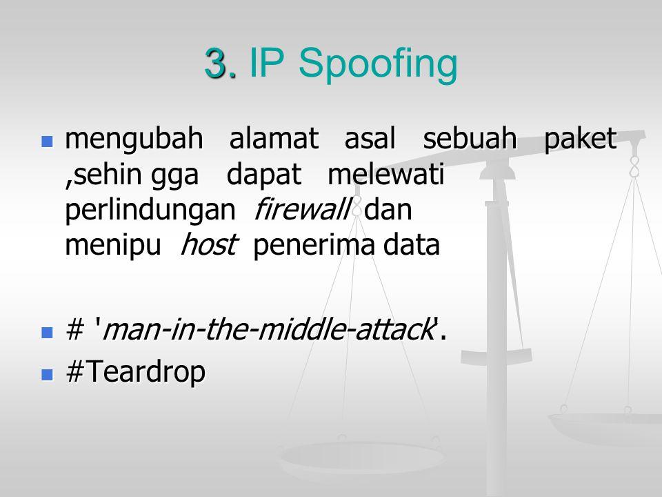 3. IP Spoofing mengubah alamat asal sebuah paket,sehin gga dapat melewati perlindungan firewall dan menipu host penerima data.