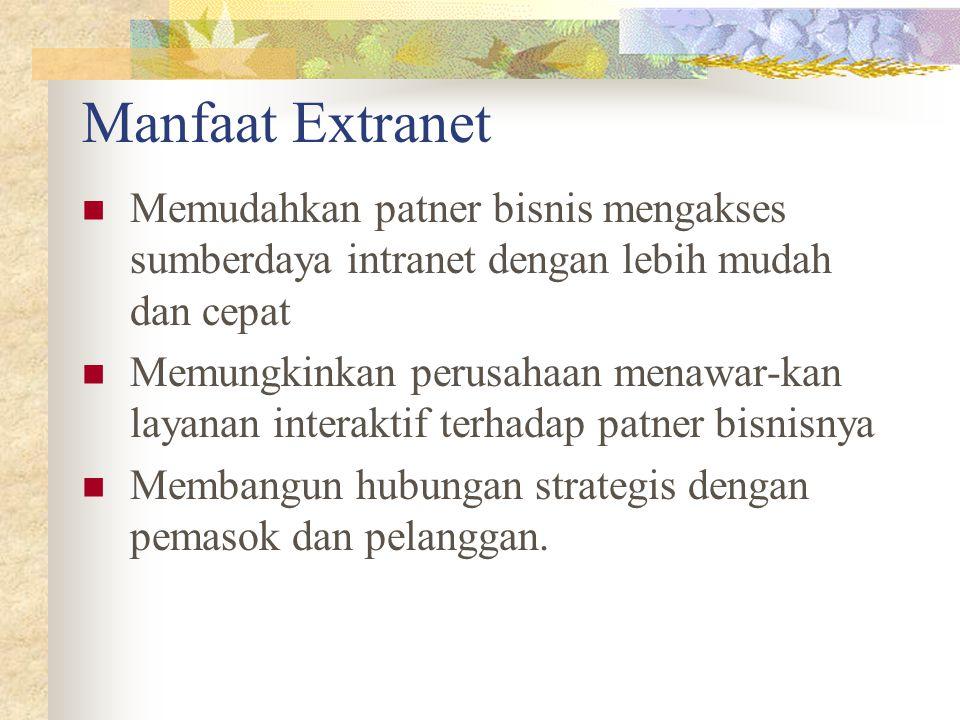 Manfaat Extranet Memudahkan patner bisnis mengakses sumberdaya intranet dengan lebih mudah dan cepat.