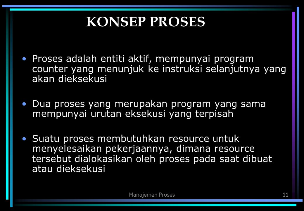 KONSEP PROSES Proses adalah entiti aktif, mempunyai program counter yang menunjuk ke instruksi selanjutnya yang akan dieksekusi.