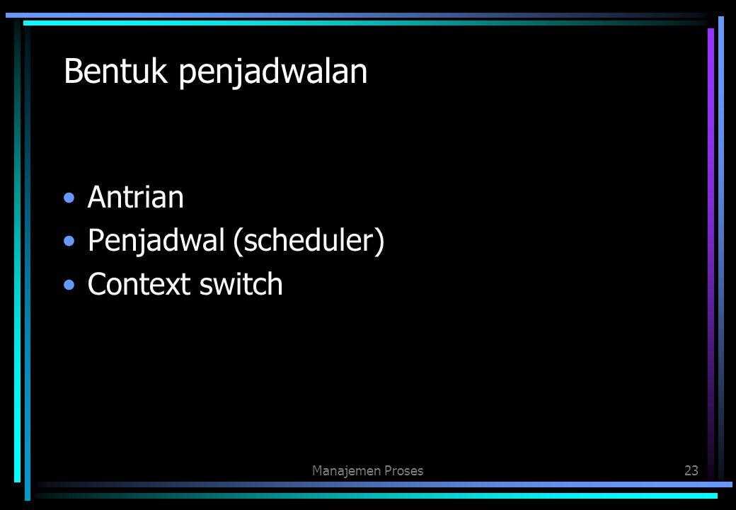 Bentuk penjadwalan Antrian Penjadwal (scheduler) Context switch
