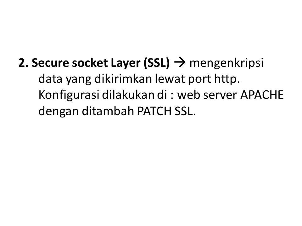 2. Secure socket Layer (SSL)  mengenkripsi data yang dikirimkan lewat port http.