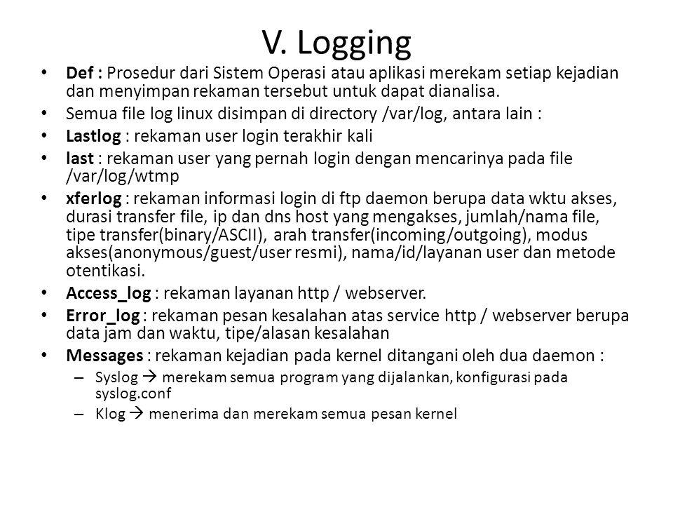 V. Logging Def : Prosedur dari Sistem Operasi atau aplikasi merekam setiap kejadian dan menyimpan rekaman tersebut untuk dapat dianalisa.