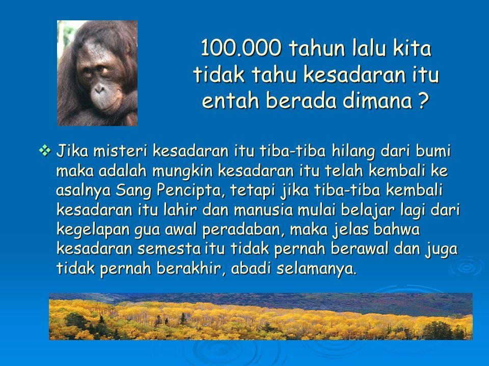 100.000 tahun lalu kita tidak tahu kesadaran itu entah berada dimana