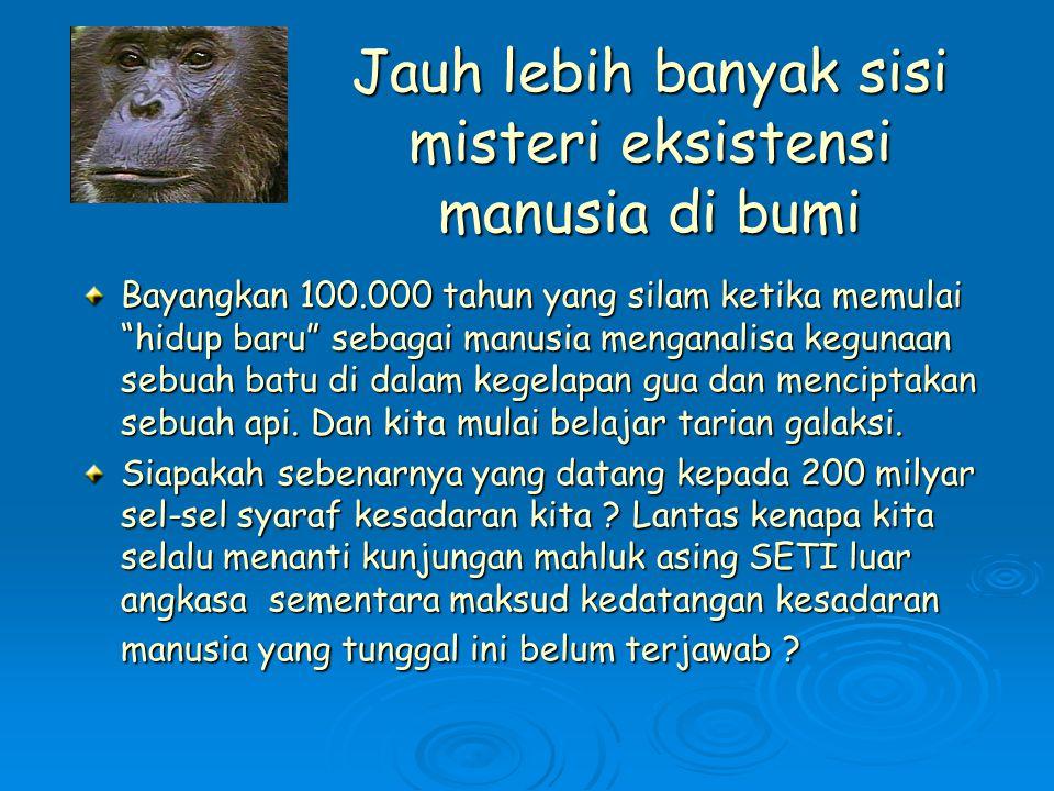 Jauh lebih banyak sisi misteri eksistensi manusia di bumi