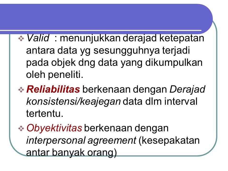 Valid : menunjukkan derajad ketepatan antara data yg sesungguhnya terjadi pada objek dng data yang dikumpulkan oleh peneliti.