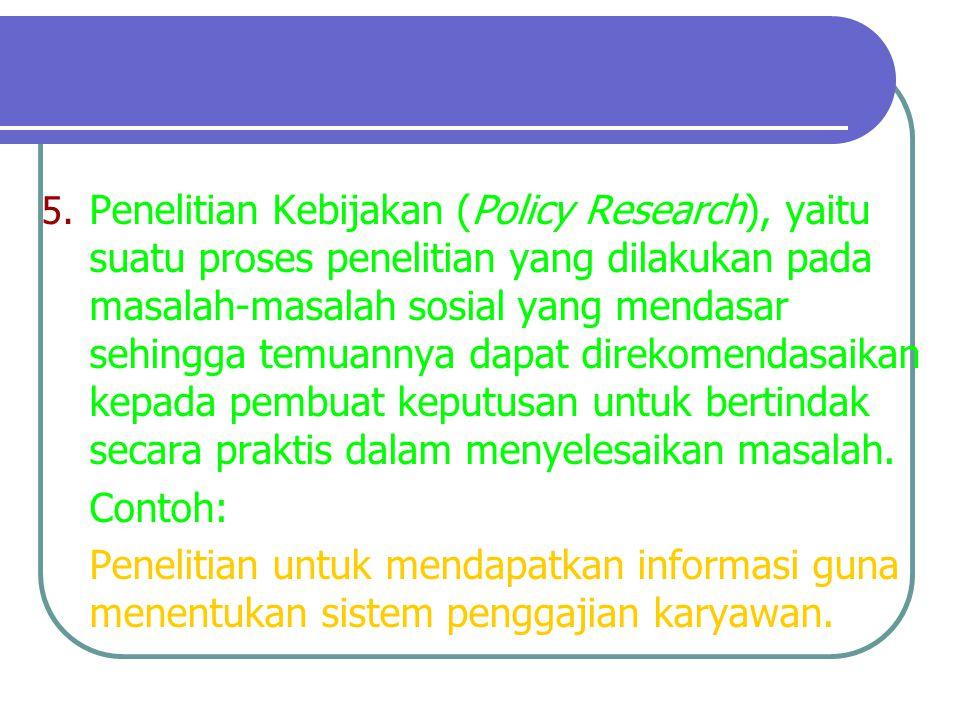 Penelitian Kebijakan (Policy Research), yaitu suatu proses penelitian yang dilakukan pada masalah-masalah sosial yang mendasar sehingga temuannya dapat direkomendasaikan kepada pembuat keputusan untuk bertindak secara praktis dalam menyelesaikan masalah.