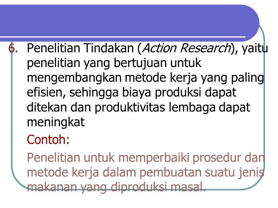 Penelitian Tindakan (Action Research), yaitu penelitian yang bertujuan untuk mengembangkan metode kerja yang paling efisien, sehingga biaya produksi dapat ditekan dan produktivitas lembaga dapat meningkat.