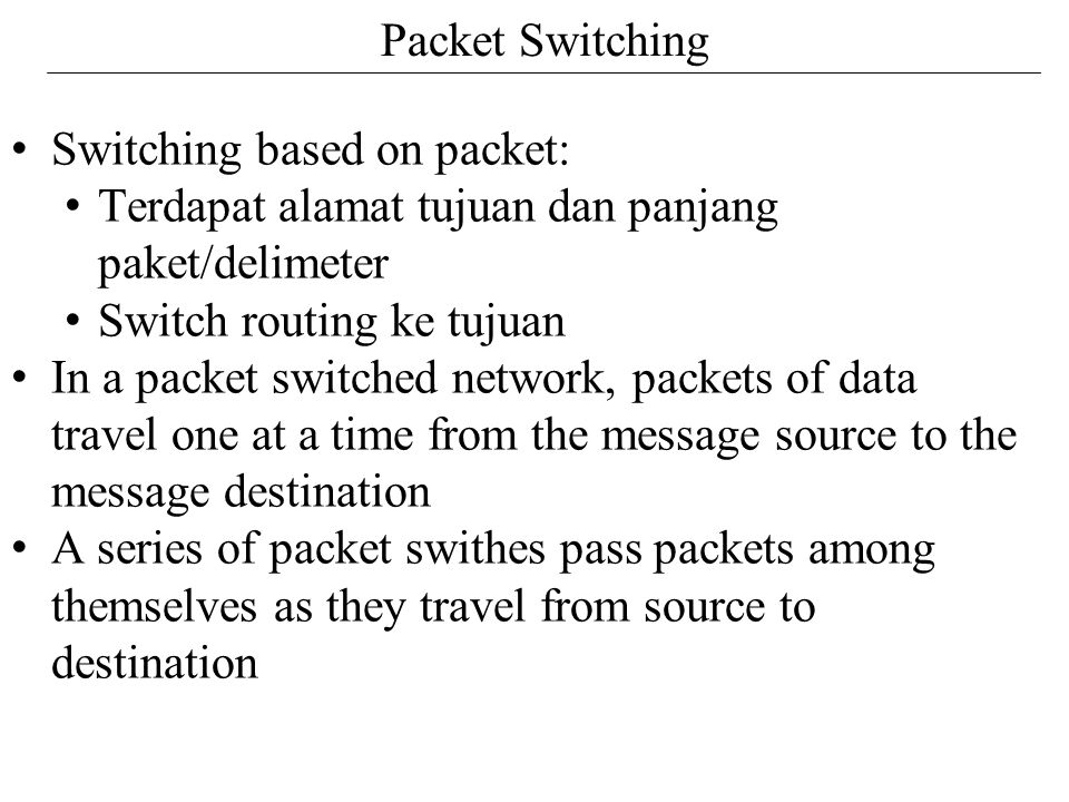 Packet Switching Switching based on packet: Terdapat alamat tujuan dan panjang paket/delimeter. Switch routing ke tujuan.