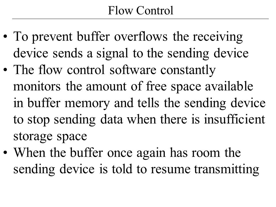 Flow Control To prevent buffer overflows the receiving device sends a signal to the sending device.