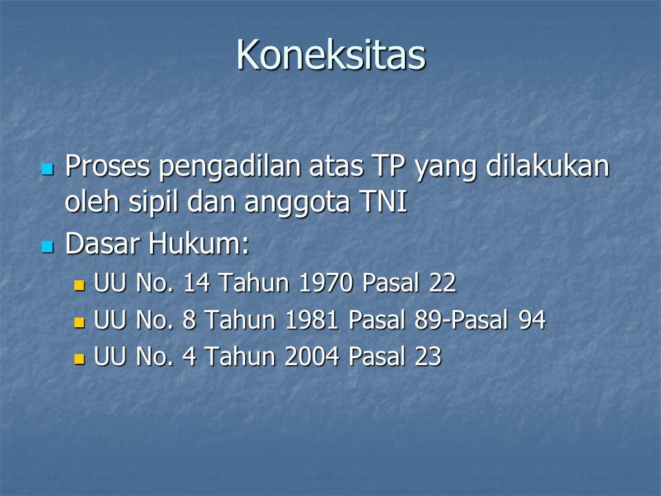 Koneksitas Proses pengadilan atas TP yang dilakukan oleh sipil dan anggota TNI. Dasar Hukum: UU No. 14 Tahun 1970 Pasal 22.