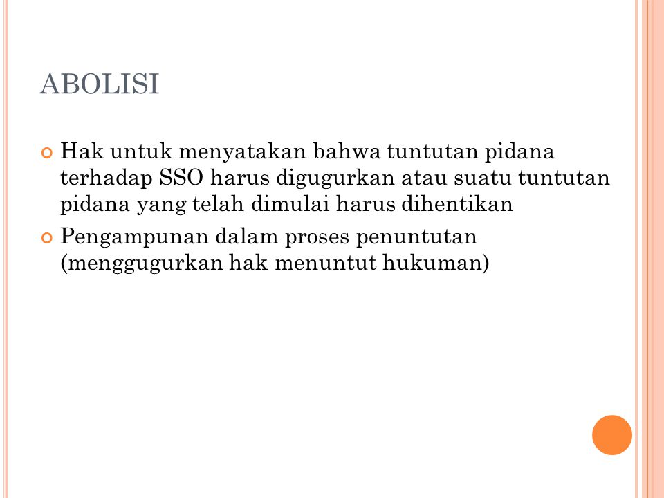 ABOLISI Hak untuk menyatakan bahwa tuntutan pidana terhadap SSO harus digugurkan atau suatu tuntutan pidana yang telah dimulai harus dihentikan.