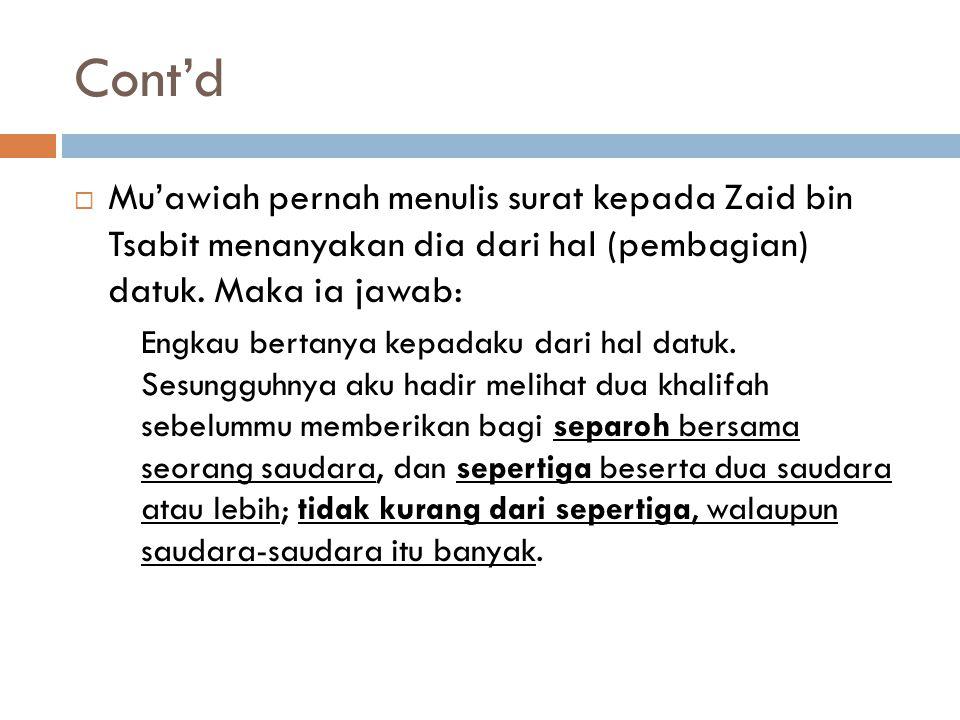 Cont'd Mu'awiah pernah menulis surat kepada Zaid bin Tsabit menanyakan dia dari hal (pembagian) datuk. Maka ia jawab: