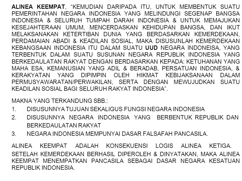 ALINEA KEEMPAT, KEMUDIAN DARIPADA ITU, UNTUK MEMBENTUK SUATU PEMERINTAHAN NEGARA INDONESIA YANG MELINDUNGI SEGENAP BANGSA INDONESIA & SELURUH TUMPAH DARAH INDONESIA & UNTUK MEMAJUKAN KESEJAHTERAAN UMUM, MENCERDASKAN KEHIDUPAN BANGSA, DAN IKUT MELAKSANAKAN KETERTIBAN DUNIA YANG BERDASARKAN KEMERDEKAAN, PERDAMAIAN ABADI & KEADILAN SOSIAL, MAKA DISUSUNLAH KEMERDEKAAN KEBANGSAAN INDONESIA ITU DALAM SUATU UUD NEGARA INDONEISA, YANG TERBENTUK DALAM SUATU SUSUNAN NEGARA REPUBLIK INDONESIA YANG BERKEDAULATAN RAKYAT DENGAN BERDASARKAN KEPADA: KETUHANAN YANG MAHA ESA, KEMANUSIAN YANG ADIL & BERADAB, PERSATUAN INDONESIA, & KERAKYATAN YANG DIPIMPIN OLEH HIKMAT KEBIJAKSANAAN DALAM PERMUSYAWARATAN/PERWAKILAN, SERTA DENGAN MEWUJUDKAN SUATU KEADILAN SOSIAL BAGI SELURUH RAKYAT INDONESIA .