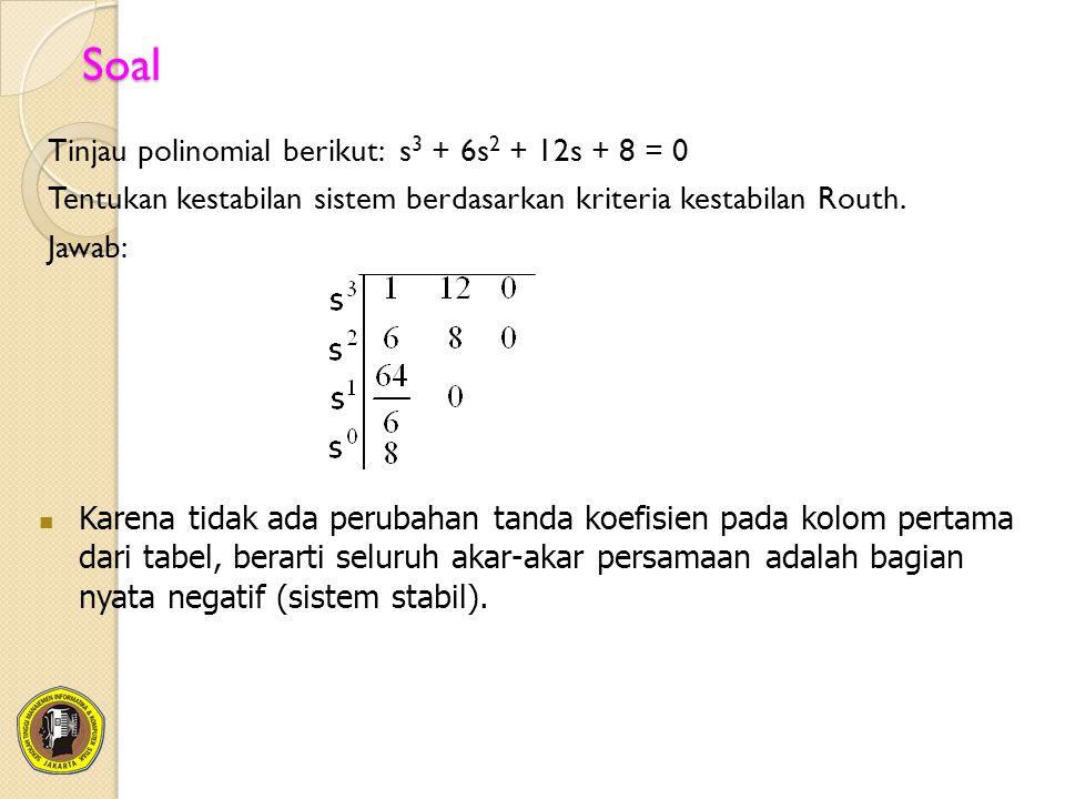 Soal Tinjau polinomial berikut: s3 + 6s2 + 12s + 8 = 0 Tentukan kestabilan sistem berdasarkan kriteria kestabilan Routh. Jawab: