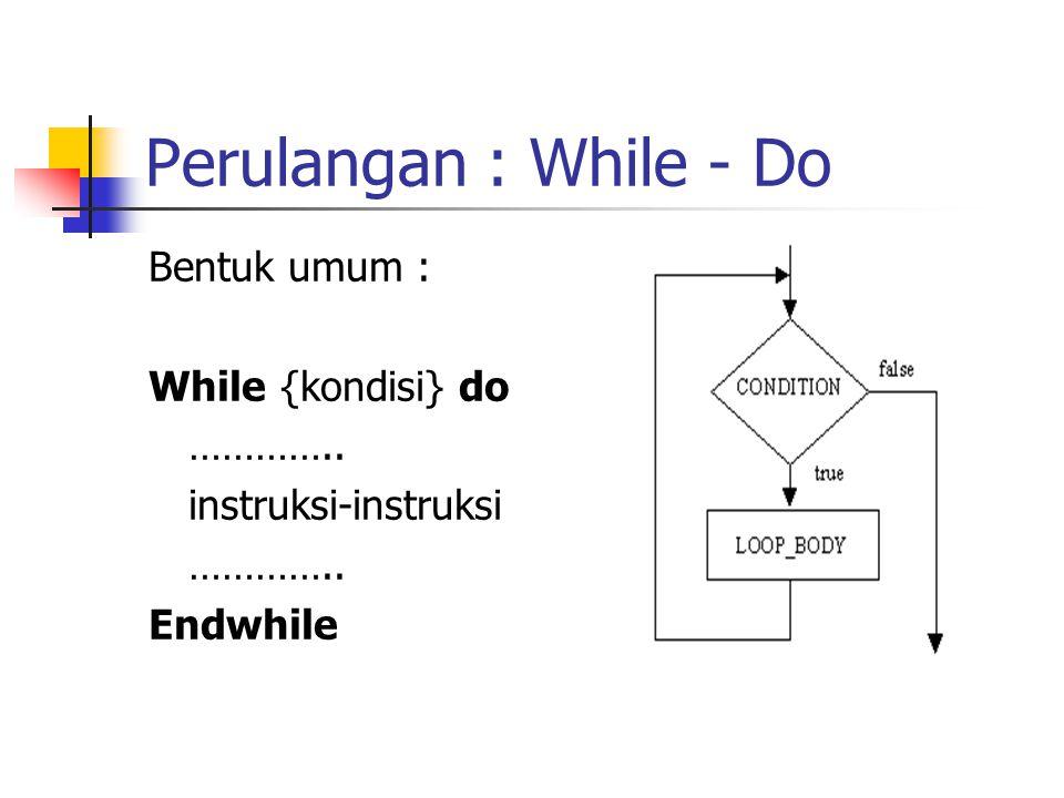 Perulangan : While - Do Bentuk umum : While {kondisi} do …………..
