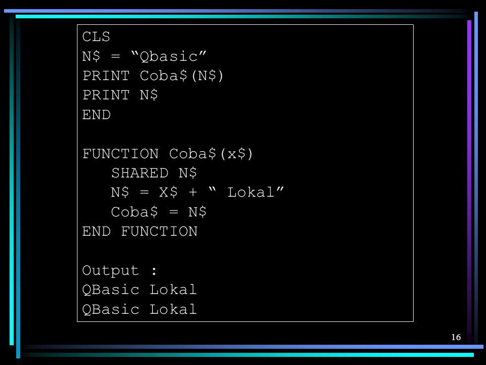 CLS N$ = Qbasic PRINT Coba$(N$) PRINT N$ END. FUNCTION Coba$(x$) SHARED N$ N$ = X$ + Lokal