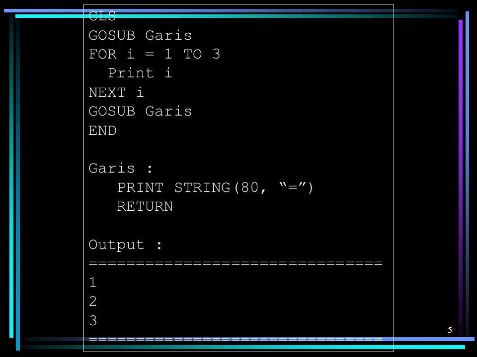 CLS GOSUB Garis. FOR i = 1 TO 3. Print i. NEXT i. END. Garis : PRINT STRING(80, = ) RETURN.