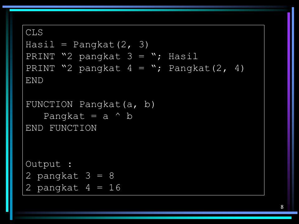 CLS Hasil = Pangkat(2, 3) PRINT 2 pangkat 3 = ; Hasil. PRINT 2 pangkat 4 = ; Pangkat(2, 4) END.
