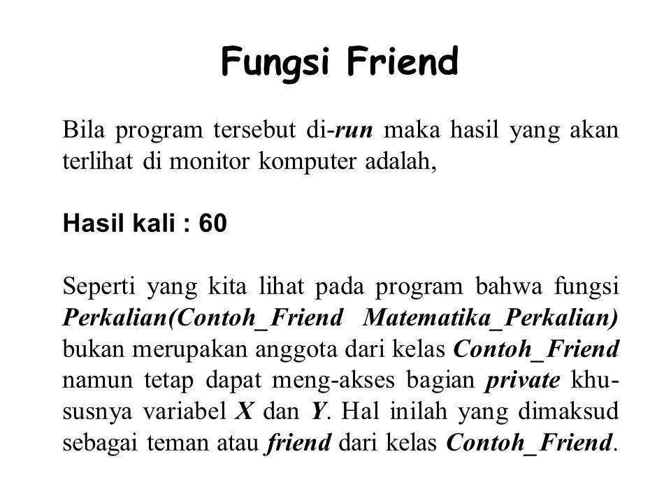 Fungsi Friend Bila program tersebut di-run maka hasil yang akan terlihat di monitor komputer adalah,