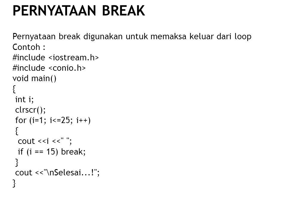 PERNYATAAN BREAK Pernyataan break digunakan untuk memaksa keluar dari loop. Contoh : #include <iostream.h>