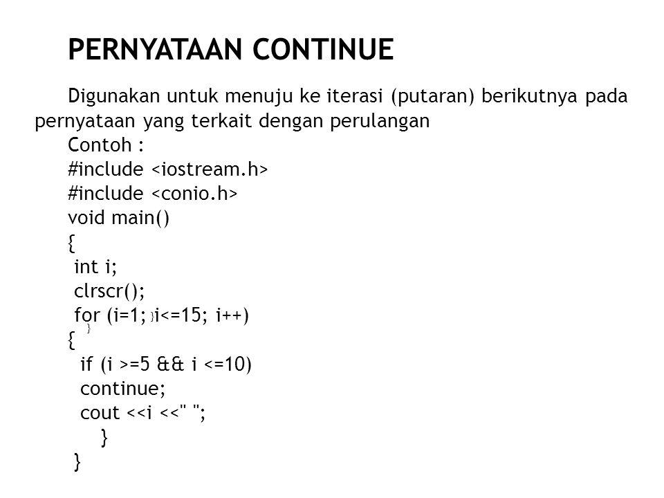 PERNYATAAN CONTINUE Digunakan untuk menuju ke iterasi (putaran) berikutnya pada pernyataan yang terkait dengan perulangan.