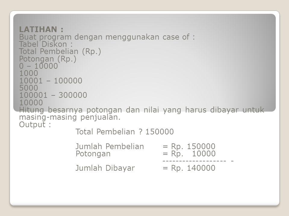 LATIHAN : Buat program dengan menggunakan case of : Tabel Diskon : Total Pembelian (Rp.) Potongan (Rp.)