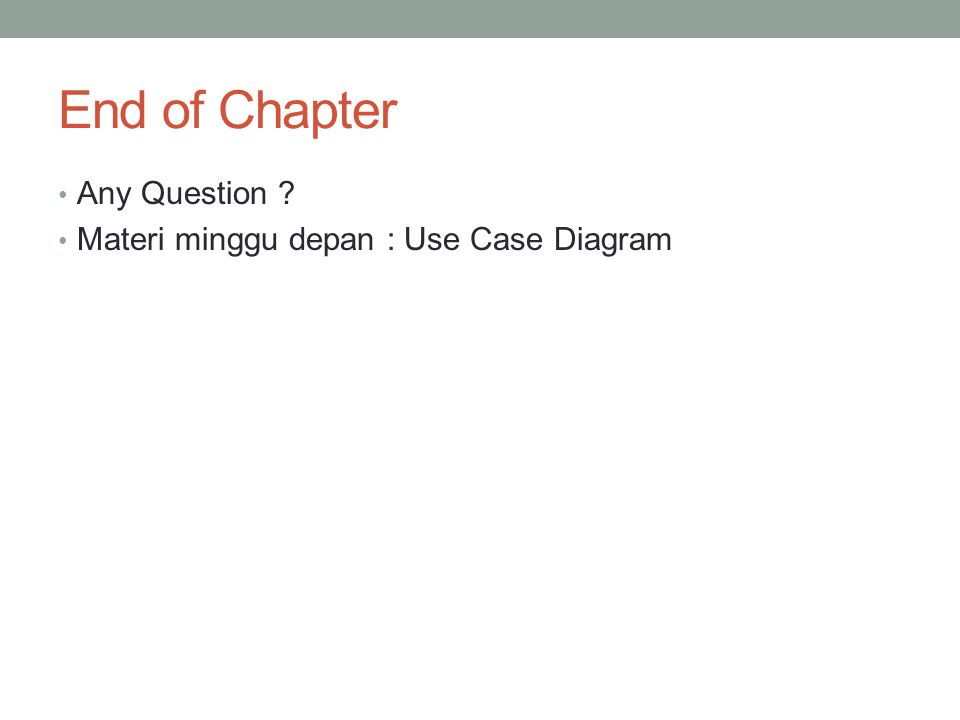 End of Chapter Any Question Materi minggu depan : Use Case Diagram