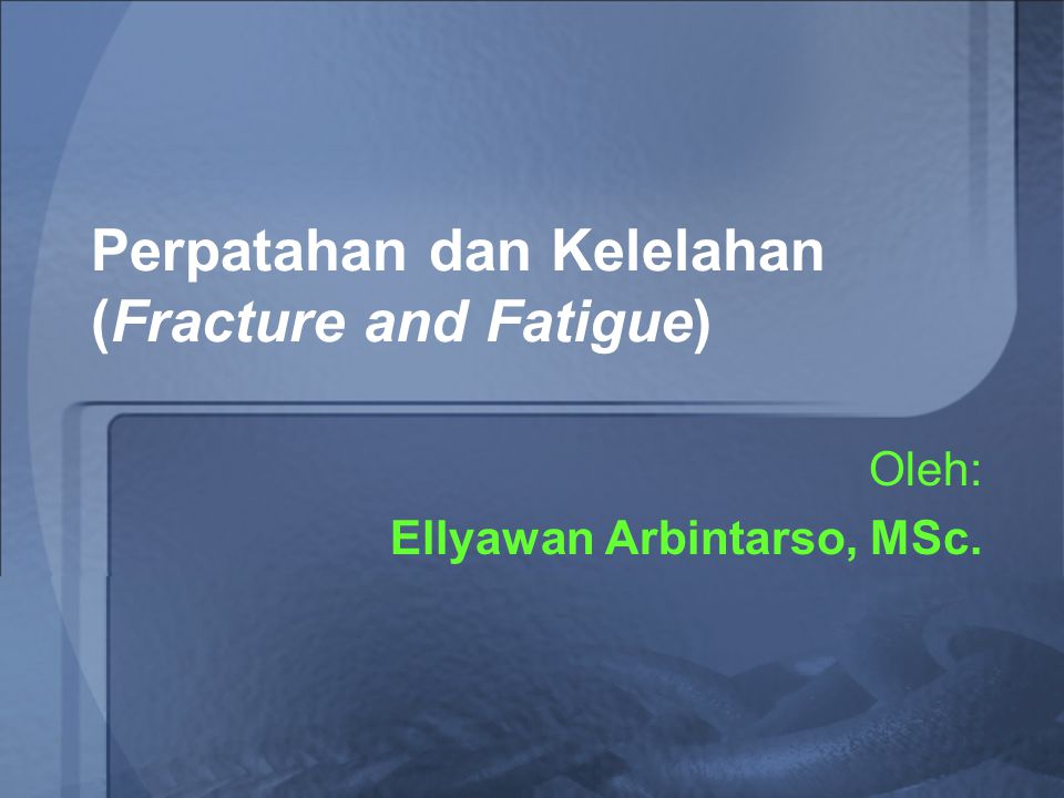 Perpatahan dan Kelelahan (Fracture and Fatigue)
