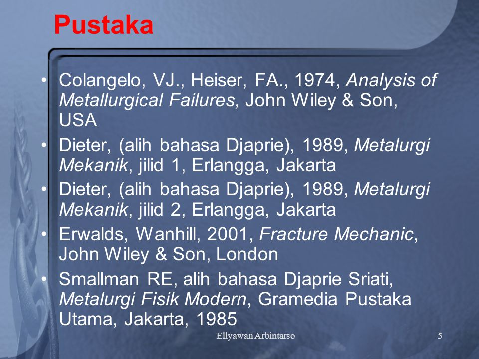 Pustaka Colangelo, VJ., Heiser, FA., 1974, Analysis of Metallurgical Failures, John Wiley & Son, USA.