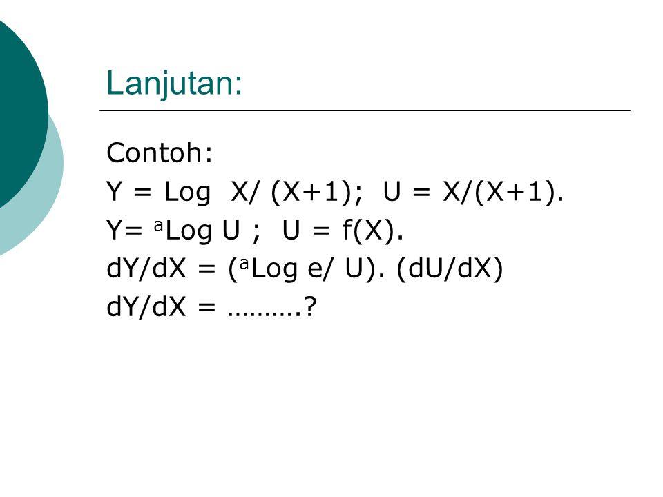 Lanjutan: Contoh: Y = Log X/ (X+1); U = X/(X+1). Y= aLog U ; U = f(X).