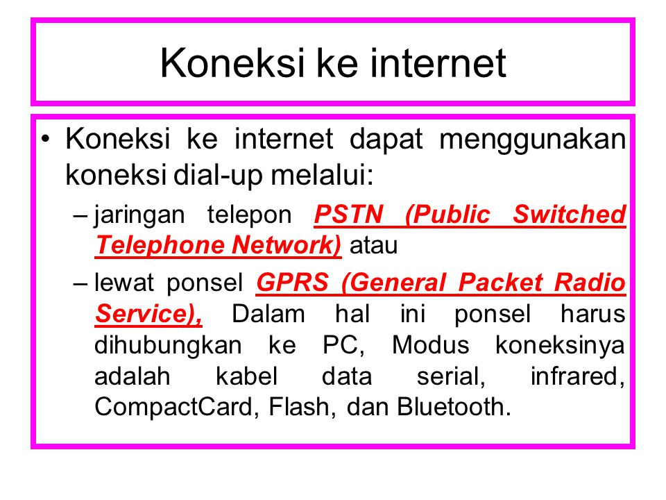 Koneksi ke internet Koneksi ke internet dapat menggunakan koneksi dial-up melalui: jaringan telepon PSTN (Public Switched Telephone Network) atau.