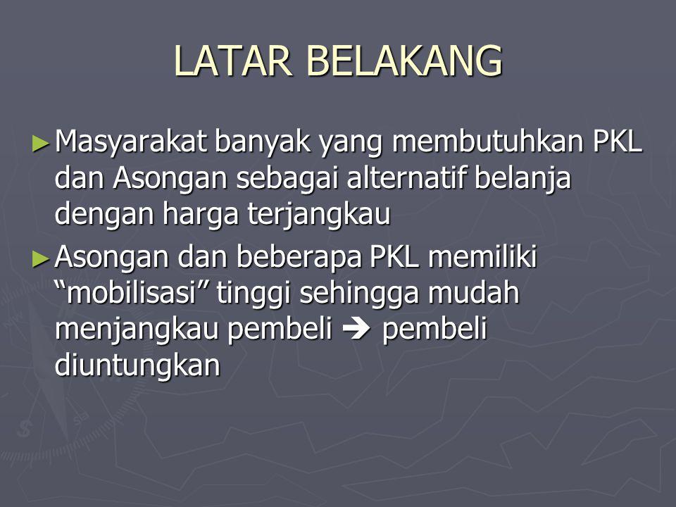 LATAR BELAKANG Masyarakat banyak yang membutuhkan PKL dan Asongan sebagai alternatif belanja dengan harga terjangkau.