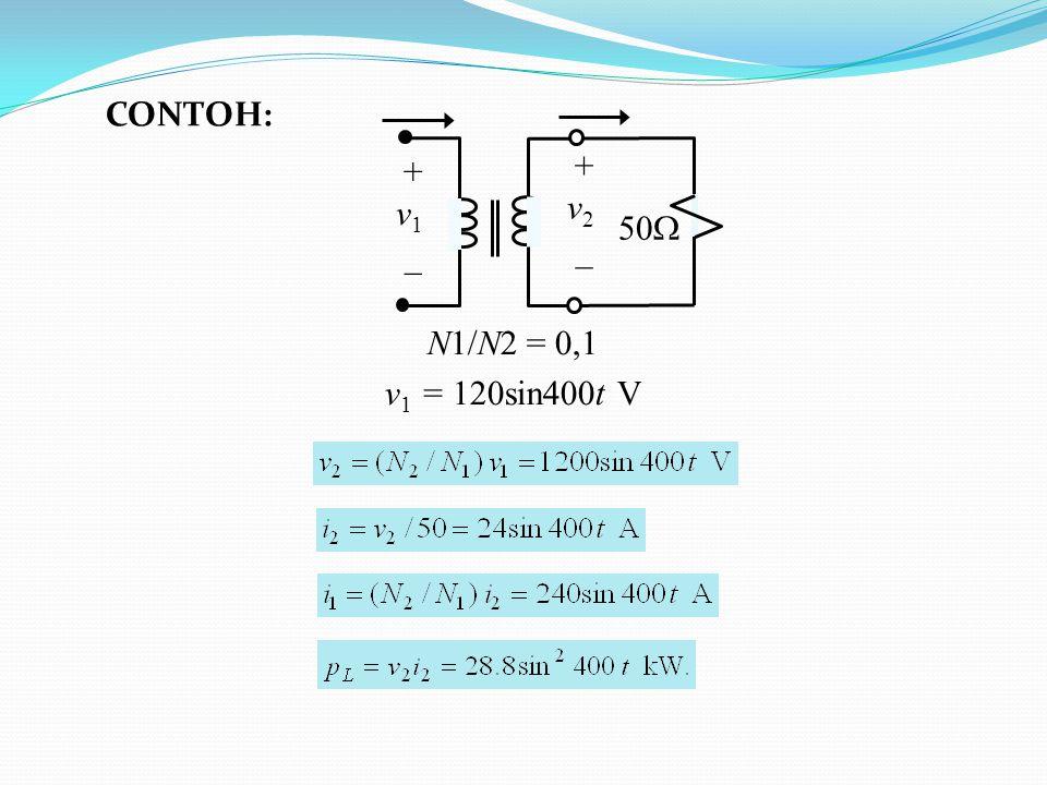 CONTOH: + v1 _ v2 50 N1/N2 = 0,1 v1 = 120sin400t V