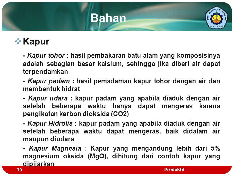 Bahan Kapur. - Kapur tohor : hasil pembakaran batu alam yang komposisinya adalah sebagian besar kalsium, sehingga jika diberi air dapat terpendamkan.